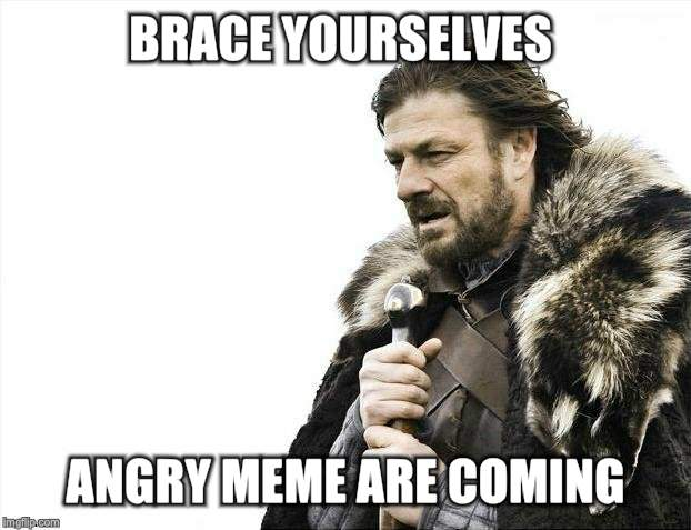 Brace Yourselves X is Coming Meme | BRACE YOURSELVES ANGRY MEME ARE COMING | image tagged in memes,brace yourselves x is coming | made w/ Imgflip meme maker