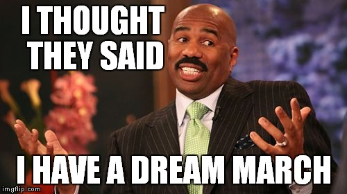 Steve Harvey Meme | I THOUGHT THEY SAID I HAVE A DREAM MARCH | image tagged in memes,steve harvey | made w/ Imgflip meme maker