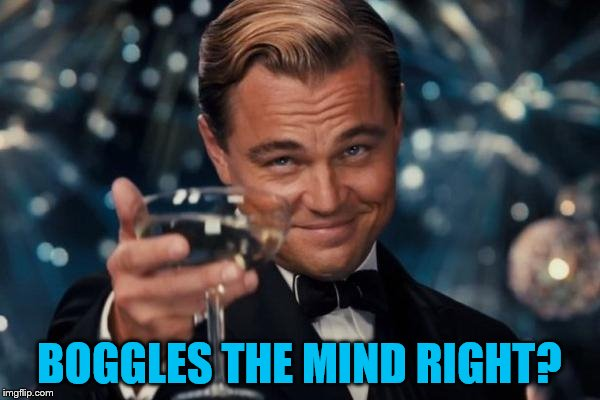 Leonardo Dicaprio Cheers Meme | BOGGLES THE MIND RIGHT? | image tagged in memes,leonardo dicaprio cheers | made w/ Imgflip meme maker
