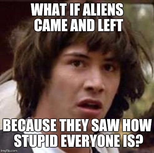 Conspiracy Keanu Meme | WHAT IF ALIENS CAME AND LEFT BECAUSE THEY SAW HOW STUPID EVERYONE IS? | image tagged in memes,conspiracy keanu | made w/ Imgflip meme maker
