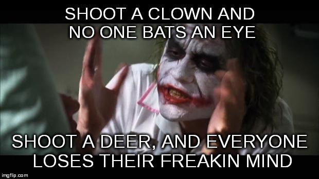 And everybody loses their minds Meme | SHOOT A CLOWN AND NO ONE BATS AN EYE SHOOT A DEER, AND EVERYONE LOSES THEIR FREAKIN MIND | image tagged in memes,and everybody loses their minds | made w/ Imgflip meme maker