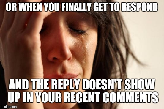 First World Problems Meme | OR WHEN YOU FINALLY GET TO RESPOND AND THE REPLY DOESN'T SHOW UP IN YOUR RECENT COMMENTS | image tagged in memes,first world problems | made w/ Imgflip meme maker