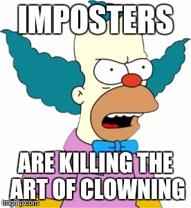 Krusty The Clown - Angry |  IMPOSTERS; ARE KILLING THE ART OF CLOWNING | image tagged in krusty the clown - angry | made w/ Imgflip meme maker