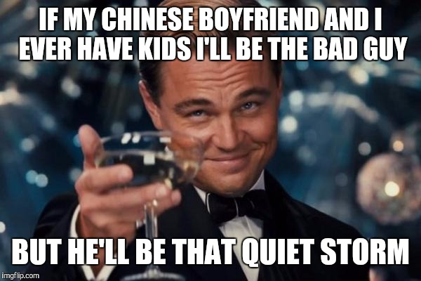 Leonardo Dicaprio Cheers Meme | IF MY CHINESE BOYFRIEND AND I EVER HAVE KIDS I'LL BE THE BAD GUY BUT HE'LL BE THAT QUIET STORM | image tagged in memes,leonardo dicaprio cheers | made w/ Imgflip meme maker