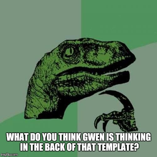 Philosoraptor Meme | WHAT DO YOU THINK GWEN IS THINKING IN THE BACK OF THAT TEMPLATE? | image tagged in memes,philosoraptor | made w/ Imgflip meme maker