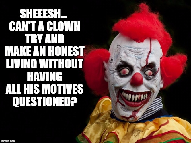 SHEEESH... CAN'T A CLOWN TRY AND MAKE AN HONEST LIVING WITHOUT HAVING ALL HIS MOTIVES QUESTIONED? | made w/ Imgflip meme maker