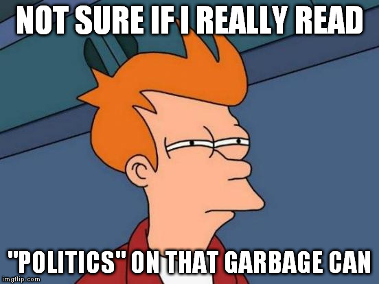 "Futurama Fry Meme | NOT SURE IF I REALLY READ ""POLITICS"" ON THAT GARBAGE CAN 