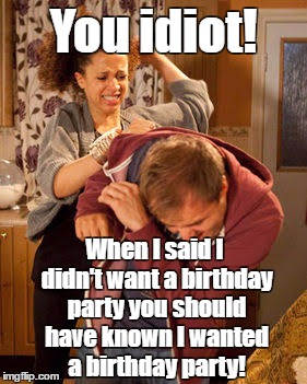 battered husband | You idiot! When I said I didn't want a birthday party you should have known I wanted a birthday party! | image tagged in battered husband | made w/ Imgflip meme maker
