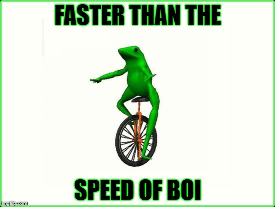 Faster than the speed of boi | FASTER THAN THE SPEED OF BOI | image tagged in datboi,here come dat boi,oh shit,boi | made w/ Imgflip meme maker
