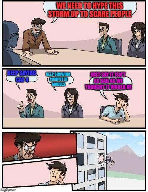 Boardroom Meeting Suggestion Meme | WE NEED TO HYPE THIS STORM UP TO SCARE PEOPLE KEEP SAYING CAT 4 KEEP SHOWING COMPUTER MODELS JUST SAY IT ISN'T AS BAD AS WE THOUGHT IT WOULD | image tagged in memes,boardroom meeting suggestion | made w/ Imgflip meme maker