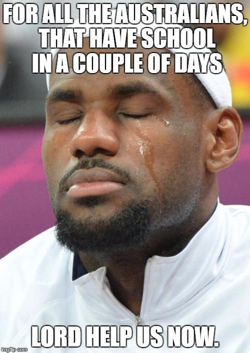 Raise your glasses to the thunder down under. | FOR ALL THE AUSTRALIANS, THAT HAVE SCHOOL IN A COUPLE OF DAYS LORD HELP US NOW. | image tagged in lebron james crying,memes,funny,australia,jesus | made w/ Imgflip meme maker
