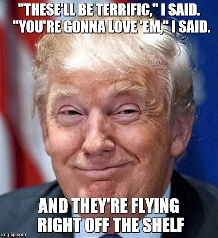 "Donald Trump | ""THESE'LL BE TERRIFIC,"" I SAID.  ""YOU'RE GONNA LOVE 'EM,"" I SAID. AND THEY'RE FLYING RIGHT OFF THE SHELF 