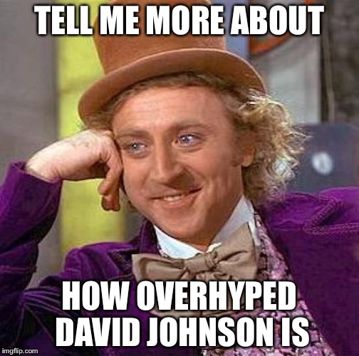 Creepy Condescending Wonka Meme |  TELL ME MORE ABOUT; HOW OVERHYPED DAVID JOHNSON IS | image tagged in memes,creepy condescending wonka | made w/ Imgflip meme maker