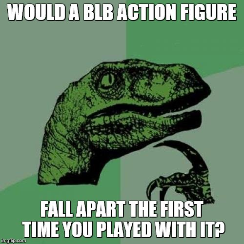 Philosoraptor Meme | WOULD A BLB ACTION FIGURE FALL APART THE FIRST TIME YOU PLAYED WITH IT? | image tagged in memes,philosoraptor | made w/ Imgflip meme maker