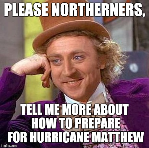 Creepy Condescending Wonka | PLEASE NORTHERNERS, TELL ME MORE ABOUT HOW TO PREPARE FOR HURRICANE MATTHEW | image tagged in memes,creepy condescending wonka,hurricane matthew | made w/ Imgflip meme maker