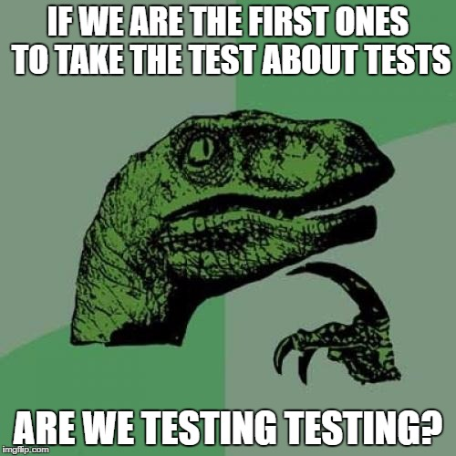 Philosoraptor Meme | IF WE ARE THE FIRST ONES TO TAKE THE TEST ABOUT TESTS ARE WE TESTING TESTING? | image tagged in memes,philosoraptor | made w/ Imgflip meme maker