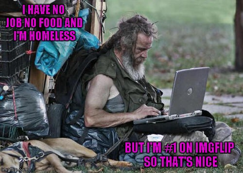 When you can insult yourself in fun, it's much easier to not care when others do it for real...LOL | I HAVE NO JOB NO FOOD AND I'M HOMELESS BUT I'M #1 ON IMGFLIP SO THAT'S NICE | image tagged in homeless with laptop,memes,raydog,imgflip,funny | made w/ Imgflip meme maker