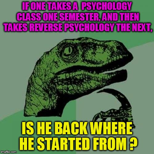 I'm so confused | IF ONE TAKES A  PSYCHOLOGY CLASS ONE SEMESTER, AND THEN TAKES REVERSE PSYCHOLOGY THE NEXT, IS HE BACK WHERE HE STARTED FROM ? | image tagged in memes,philosoraptor | made w/ Imgflip meme maker