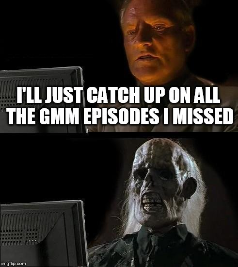 literally me | I'LL JUST CATCH UP ON ALL THE GMM EPISODES I MISSED | image tagged in memes,ill just wait here,gmm | made w/ Imgflip meme maker