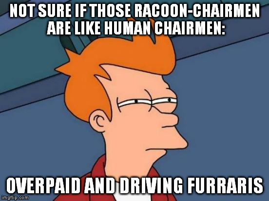 Futurama Fry Meme | NOT SURE IF THOSE RACOON-CHAIRMEN ARE LIKE HUMAN CHAIRMEN: OVERPAID AND DRIVING FURRARIS | image tagged in memes,futurama fry | made w/ Imgflip meme maker