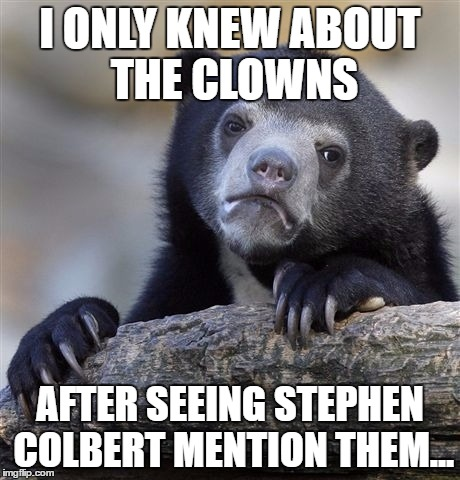 Confession Bear Meme | I ONLY KNEW ABOUT THE CLOWNS AFTER SEEING STEPHEN COLBERT MENTION THEM... | image tagged in memes,confession bear | made w/ Imgflip meme maker