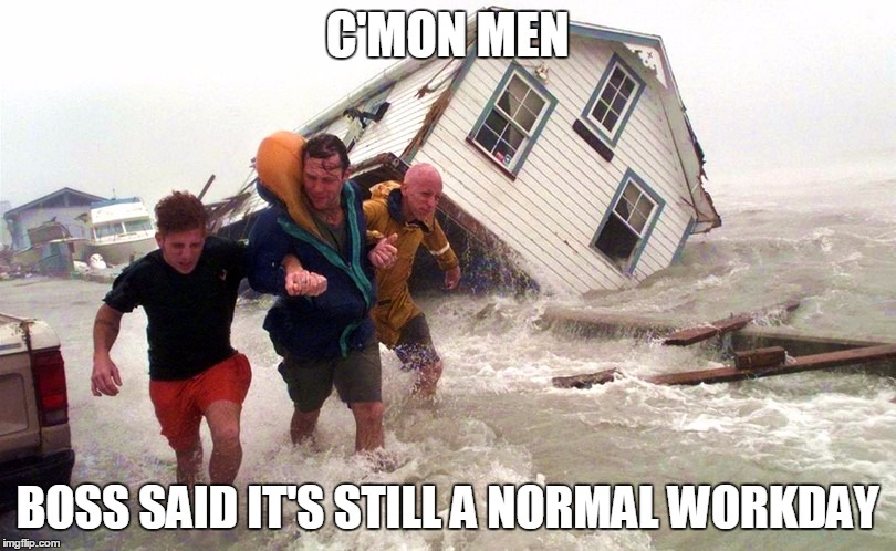 dick bosses be like... | C'MON MEN BOSS SAID IT'S STILL A NORMAL WORKDAY | image tagged in hurricane matthew,still working | made w/ Imgflip meme maker
