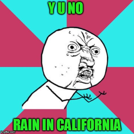 y u no music | Y U NO RAIN IN CALIFORNIA | image tagged in y u no music | made w/ Imgflip meme maker