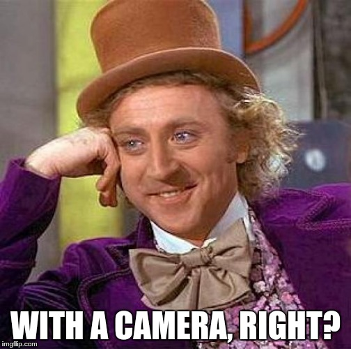 Creepy Condescending Wonka Meme | WITH A CAMERA, RIGHT? | image tagged in memes,creepy condescending wonka | made w/ Imgflip meme maker