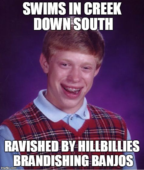 Bad Luck Brian Meme | SWIMS IN CREEK DOWN SOUTH RAVISHED BY HILLBILLIES BRANDISHING BANJOS | image tagged in memes,bad luck brian | made w/ Imgflip meme maker