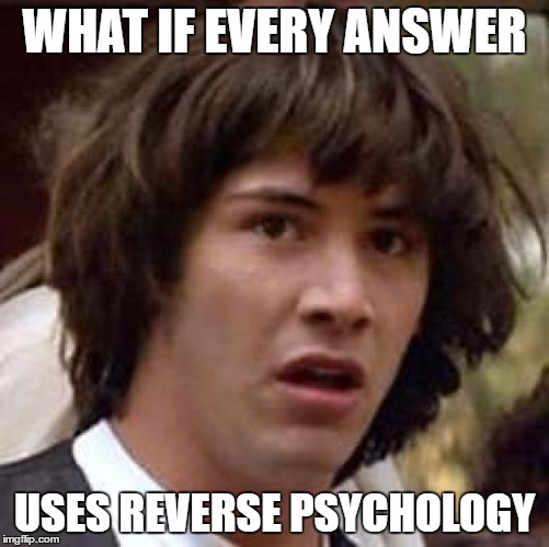 Conspiracy Keanu Meme | WHAT IF EVERY ANSWER USES REVERSE PSYCHOLOGY | image tagged in memes,conspiracy keanu | made w/ Imgflip meme maker