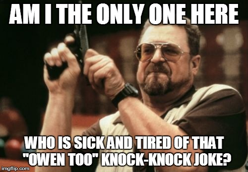 "Am I The Only One Around Here Meme |  AM I THE ONLY ONE HERE; WHO IS SICK AND TIRED OF THAT  ""OWEN TOO"" KNOCK-KNOCK JOKE? 