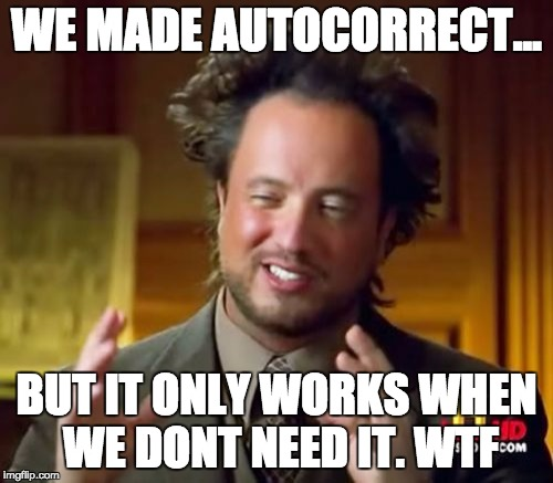 Ancient Aliens Meme | WE MADE AUTOCORRECT... BUT IT ONLY WORKS WHEN WE DONT NEED IT. WTF | image tagged in memes,ancient aliens | made w/ Imgflip meme maker