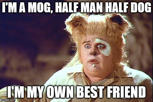 I'M A MOG, HALF MAN HALF DOG I'M MY OWN BEST FRIEND | made w/ Imgflip meme maker