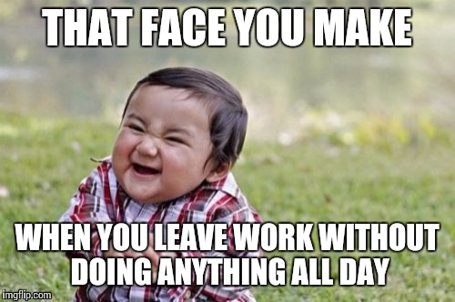 Evil Toddler | THAT FACE YOU MAKE WHEN YOU LEAVE WORK WITHOUT DOING ANYTHING ALL DAY | image tagged in memes,evil toddler | made w/ Imgflip meme maker