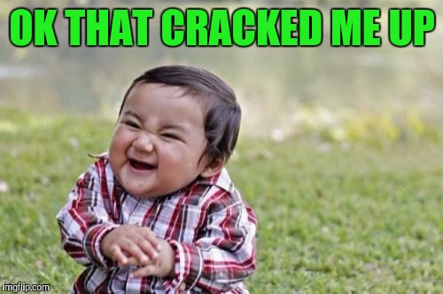 Evil Toddler Meme | OK THAT CRACKED ME UP | image tagged in memes,evil toddler | made w/ Imgflip meme maker