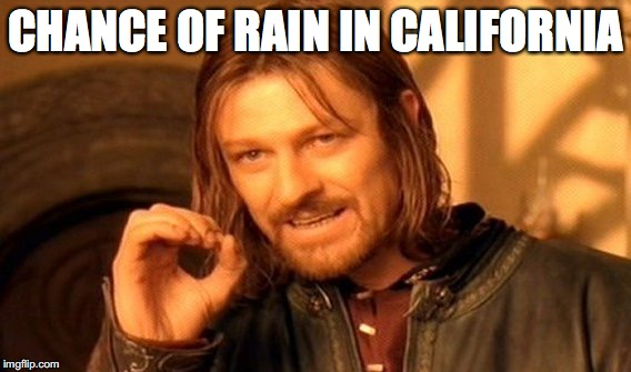 One Does Not Simply Meme | CHANCE OF RAIN IN CALIFORNIA | image tagged in memes,one does not simply | made w/ Imgflip meme maker