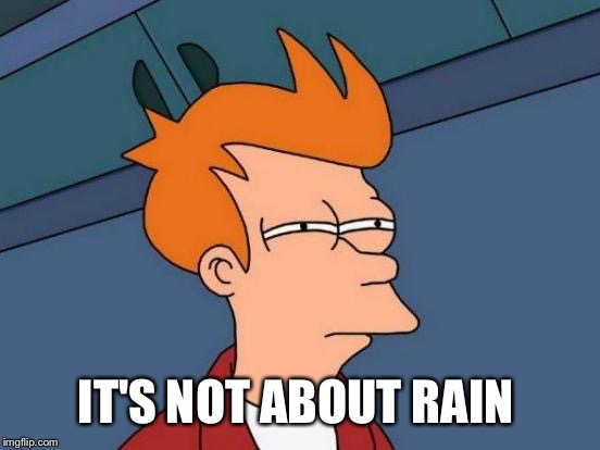 Futurama Fry Meme | IT'S NOT ABOUT RAIN | image tagged in memes,futurama fry | made w/ Imgflip meme maker