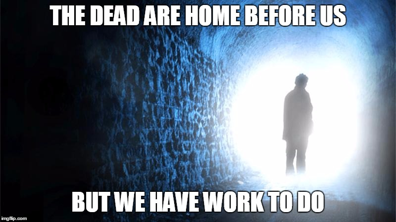 Afterlife | THE DEAD ARE HOME BEFORE US BUT WE HAVE WORK TO DO | image tagged in afterlife | made w/ Imgflip meme maker