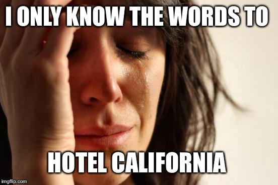 First World Problems Meme | I ONLY KNOW THE WORDS TO HOTEL CALIFORNIA | image tagged in memes,first world problems | made w/ Imgflip meme maker