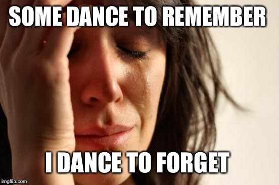 First World Problems Meme | SOME DANCE TO REMEMBER I DANCE TO FORGET | image tagged in memes,first world problems | made w/ Imgflip meme maker