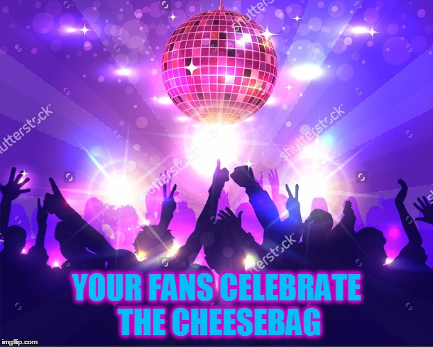 YOUR FANS CELEBRATE THE CHEESEBAG | made w/ Imgflip meme maker