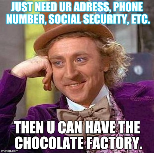 Can We trust you WONKA? | JUST NEED UR ADRESS, PHONE NUMBER, SOCIAL SECURITY, ETC. THEN U CAN HAVE THE CHOCOLATE FACTORY. | image tagged in memes,creepy condescending wonka | made w/ Imgflip meme maker