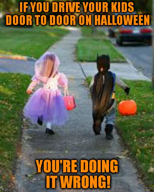 I seem to see this more and more, just buy your kid a big bag of candy if you are going to be that lazy about it... | IF YOU DRIVE YOUR KIDS DOOR TO DOOR ON HALLOWEEN YOU'RE DOING IT WRONG! | image tagged in halloween,halloween is coming,don't treat and drive | made w/ Imgflip meme maker