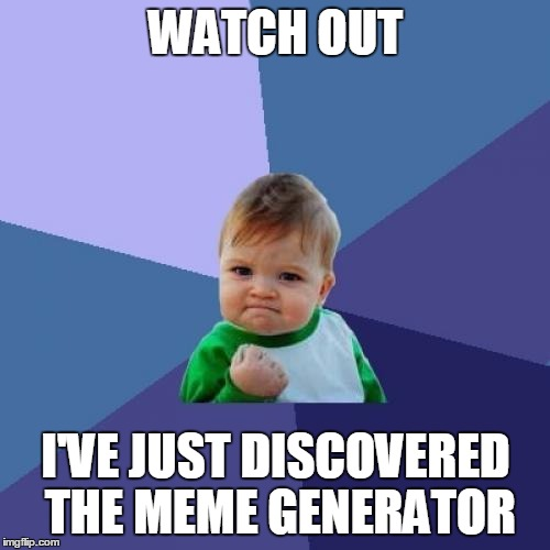 Success Kid Meme | WATCH OUT I'VE JUST DISCOVERED THE MEME GENERATOR | image tagged in memes,success kid | made w/ Imgflip meme maker