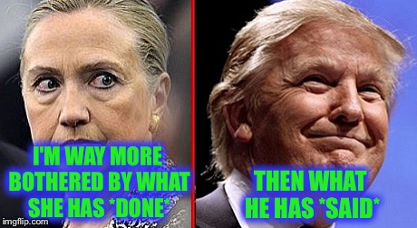 It's truly sad that we have choose between these two, but this is what it boils down to for me :( | I'M WAY MORE BOTHERED BY WHAT SHE HAS *DONE* THEN WHAT HE HAS *SAID* | image tagged in trump hillary,memes,election 2016,corrupt | made w/ Imgflip meme maker