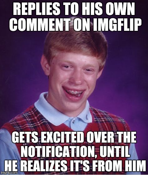 I am sorry to admit that this actually happened to me... | REPLIES TO HIS OWN COMMENT ON IMGFLIP GETS EXCITED OVER THE NOTIFICATION, UNTIL HE REALIZES IT'S FROM HIM | image tagged in memes,bad luck brian,comments,notifications,imgflip,meanwhile on imgflip | made w/ Imgflip meme maker
