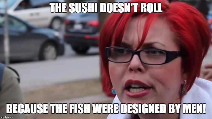 THE SUSHI DOESN'T ROLL BECAUSE THE FISH WERE DESIGNED BY MEN! | made w/ Imgflip meme maker