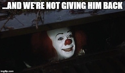 ...AND WE'RE NOT GIVING HIM BACK | made w/ Imgflip meme maker