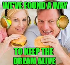WE'VE FOUND A WAY TO KEEP THE DREAM ALIVE | made w/ Imgflip meme maker
