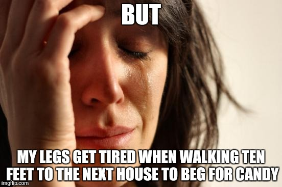 First World Problems Meme | BUT MY LEGS GET TIRED WHEN WALKING TEN FEET TO THE NEXT HOUSE TO BEG FOR CANDY | image tagged in memes,first world problems | made w/ Imgflip meme maker